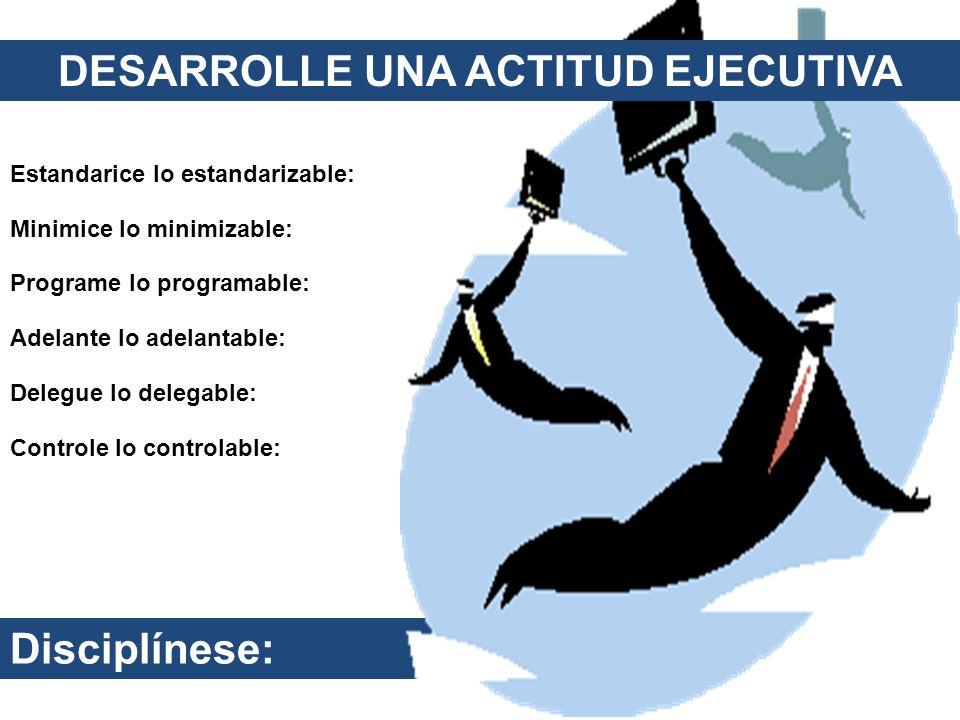 Disciplínese: Estandarice lo estandarizable: Minimice lo minimizable: Programe lo programable: Adelante lo adelantable: Delegue lo delegable: Controle