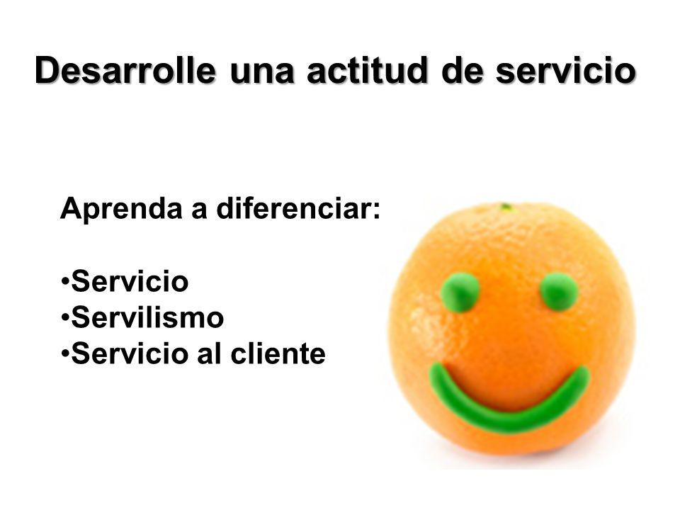 Desarrolle una actitud de servicio Aprenda a diferenciar: Servicio Servilismo Servicio al cliente