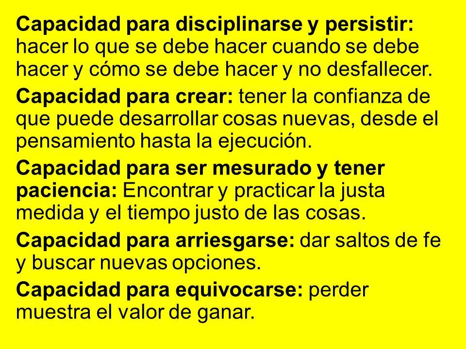 Capacidad para disciplinarse y persistir: hacer lo que se debe hacer cuando se debe hacer y cómo se debe hacer y no desfallecer. Capacidad para crear: