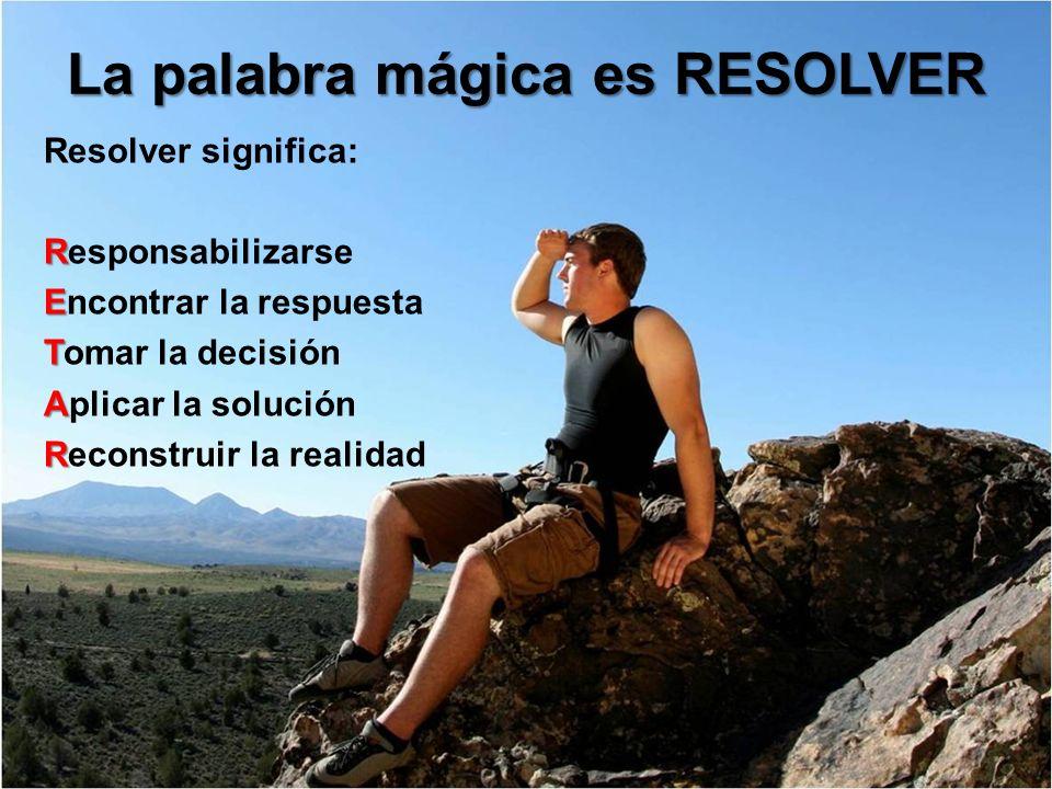 La palabra mágica es RESOLVER Resolver significa: R Responsabilizarse E Encontrar la respuesta T Tomar la decisión A Aplicar la solución R Reconstruir
