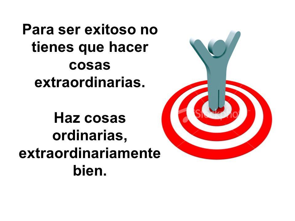 Para ser exitoso no tienes que hacer cosas extraordinarias. Haz cosas ordinarias, extraordinariamente bien.