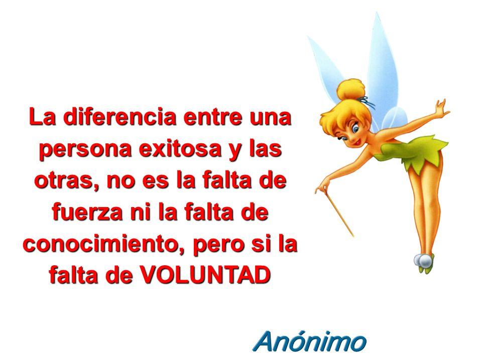 La diferencia entre una persona exitosa y las otras, no es la falta de fuerza ni la falta de conocimiento, pero si la falta de VOLUNTAD