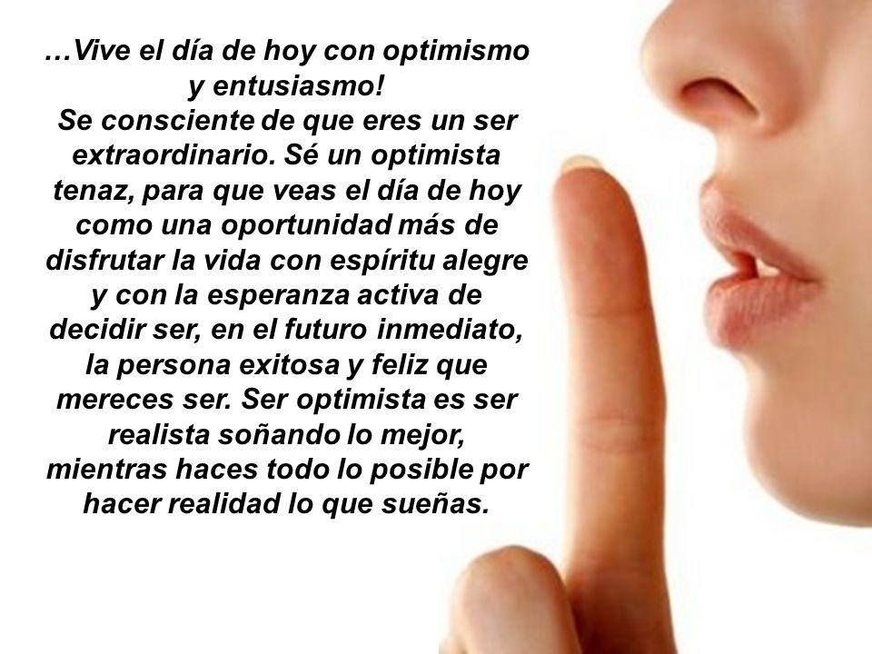 …Vive el día de hoy con optimismo y entusiasmo! Se consciente de que eres un ser extraordinario. Sé un optimista tenaz, para que veas el día de hoy co