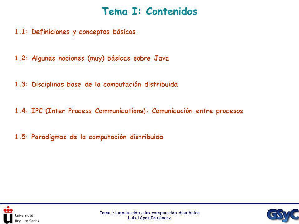 Tema I: Introducción a las computación distribuida Luis López Fernández Tema I: Contenidos 1.1: Definiciones y conceptos básicos 1.2: Algunas nociones