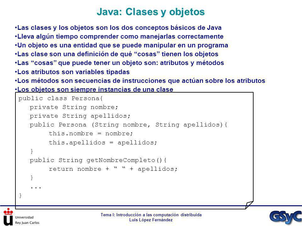 Tema I: Introducción a las computación distribuida Luis López Fernández Las clases y los objetos son los dos conceptos básicos de Java Lleva algún tie