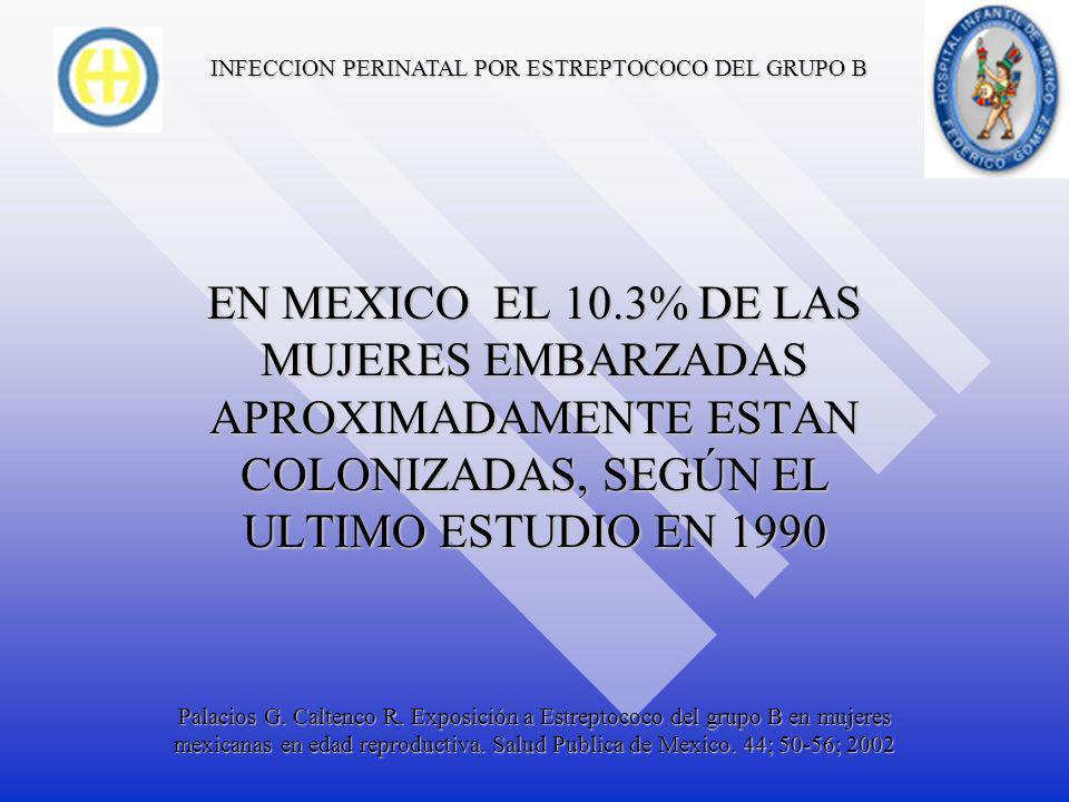 INFECCION PERINATAL POR ESTREPTOCOCO DEL GRUPO B APROXIMADAMENTE DEL 10 AL 30% DE LAS MUJERES EMBARAZADAS ESTAN COLONIZADAS CON EGB EN RECTO O EN VAGINA, EN ESTADOS UNIDOS Guidelines CDC.