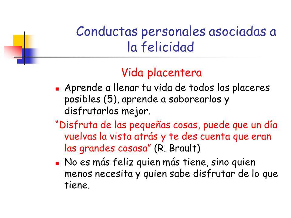 Conductas personales asociadas a la felicidad Vida placentera Aprende a llenar tu vida de todos los placeres posibles (5), aprende a saborearlos y disfrutarlos mejor.