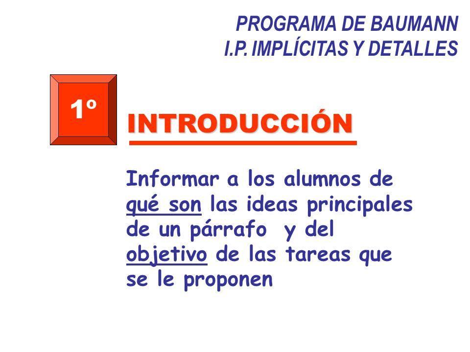 PROGRAMA DE BAUMANN I.P. IMPLÍCITAS Y DETALLES 1º Informar a los alumnos de qué son las ideas principales de un párrafo y del objetivo de las tareas q