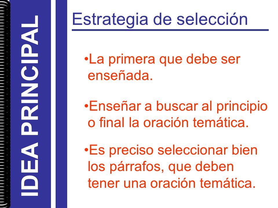 Estrategia de selección La primera que debe ser enseñada. Enseñar a buscar al principio o final la oración temática. Es preciso seleccionar bien los p