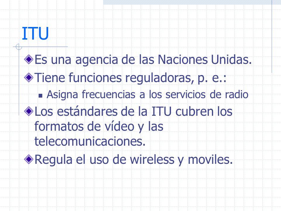 ITU Es una agencia de las Naciones Unidas. Tiene funciones reguladoras, p. e.: Asigna frecuencias a los servicios de radio Los estándares de la ITU cu