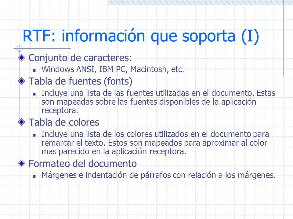 RTF: información que soporta (I) Conjunto de caracteres: Windows ANSI, IBM PC, Macintosh, etc. Tabla de fuentes (fonts) Incluye una lista de las fuent