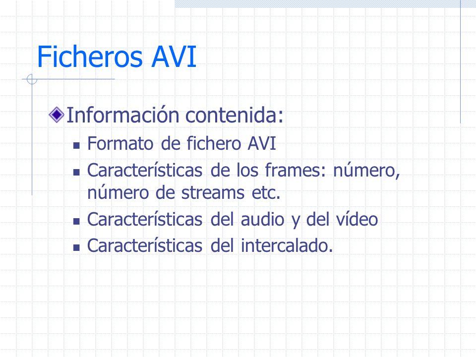 Ficheros AVI Información contenida: Formato de fichero AVI Características de los frames: número, número de streams etc. Características del audio y d