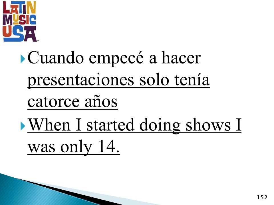 Cuando empecé a hacer presentaciones solo tenía catorce años When I started doing shows I was only 14. 152