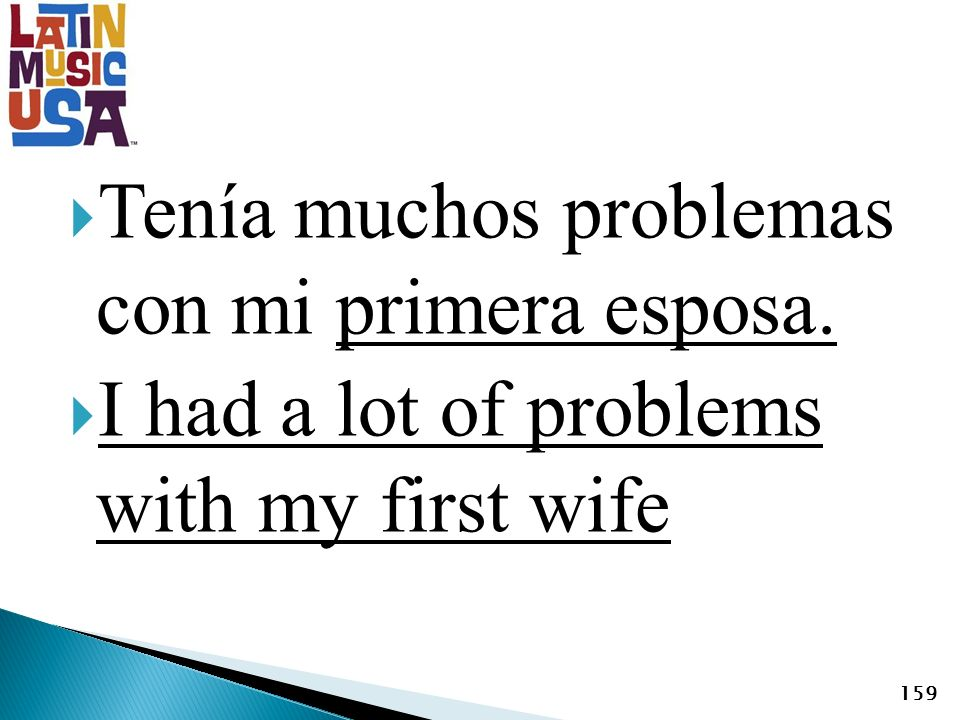 Tenía muchos problemas con mi primera esposa. I had a lot of problems with my first wife 159
