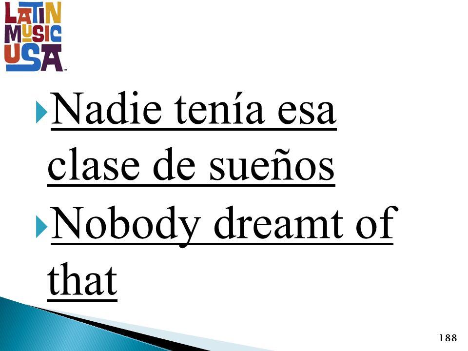 Nadie tenía esa clase de sueños Nobody dreamt of that 188