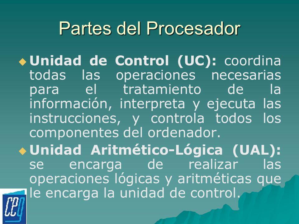Partes del Procesador Unidad de Control (UC): coordina todas las operaciones necesarias para el tratamiento de la información, interpreta y ejecuta la