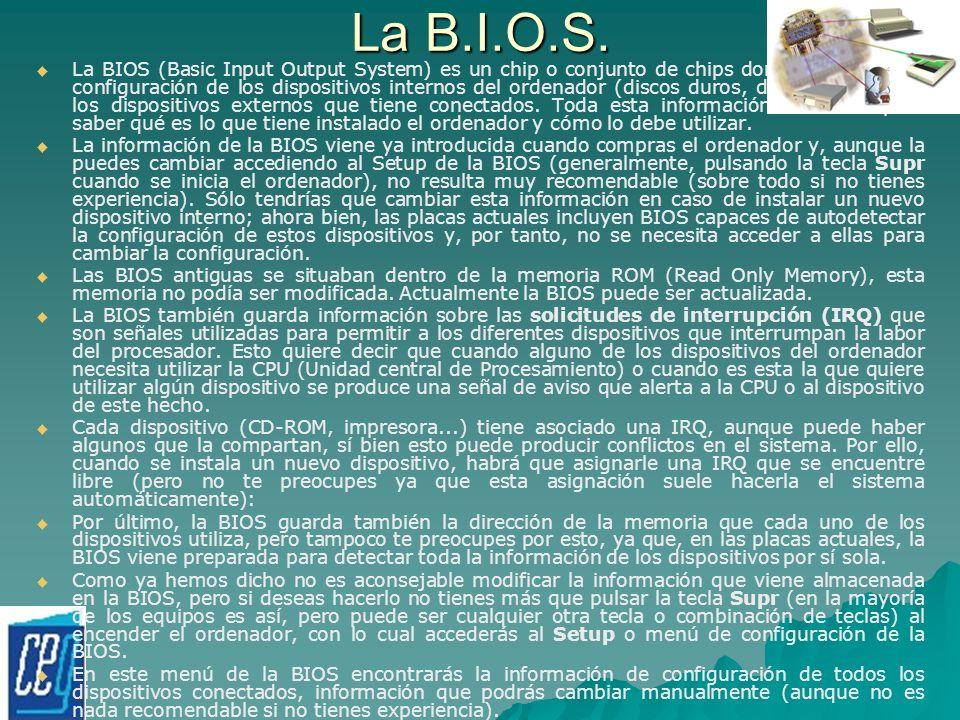 La B.I.O.S. La BIOS (Basic Input Output System) es un chip o conjunto de chips donde se guarda la configuración de los dispositivos internos del orden
