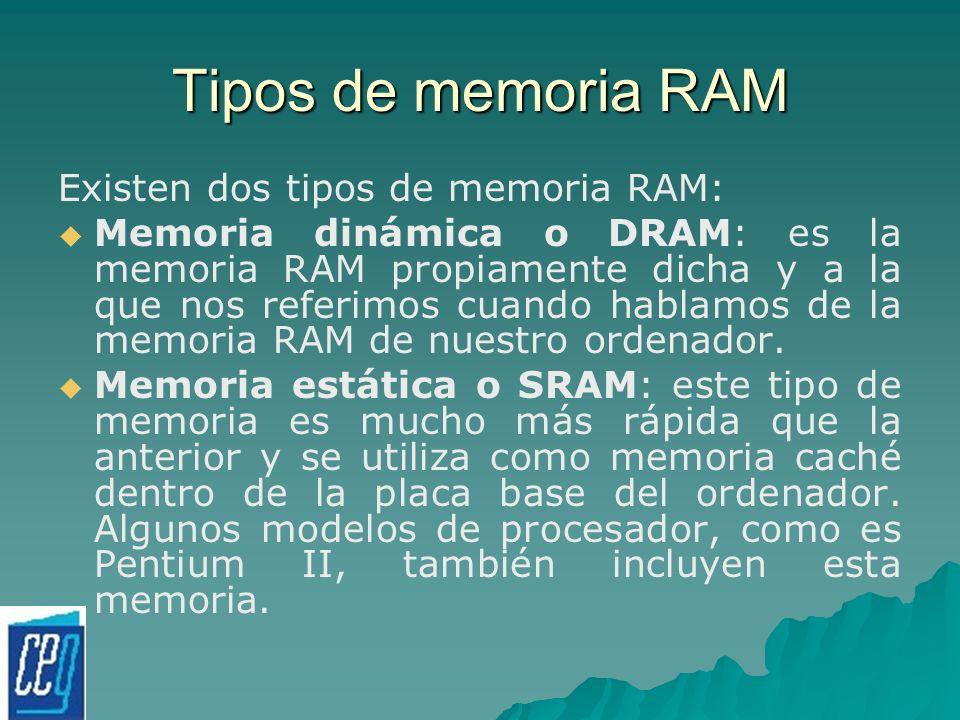 Tipos de memoria RAM Existen dos tipos de memoria RAM: Memoria dinámica o DRAM: es la memoria RAM propiamente dicha y a la que nos referimos cuando ha