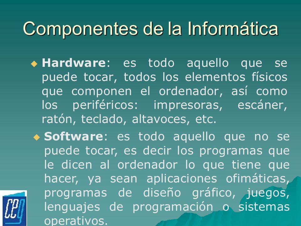 Componentes de la Informática Hardware: es todo aquello que se puede tocar, todos los elementos físicos que componen el ordenador, así como los perifé