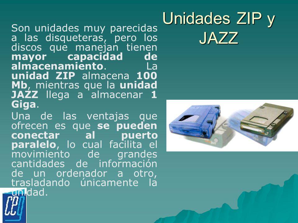 Unidades ZIP y JAZZ Son unidades muy parecidas a las disqueteras, pero los discos que manejan tienen mayor capacidad de almacenamiento. La unidad ZIP
