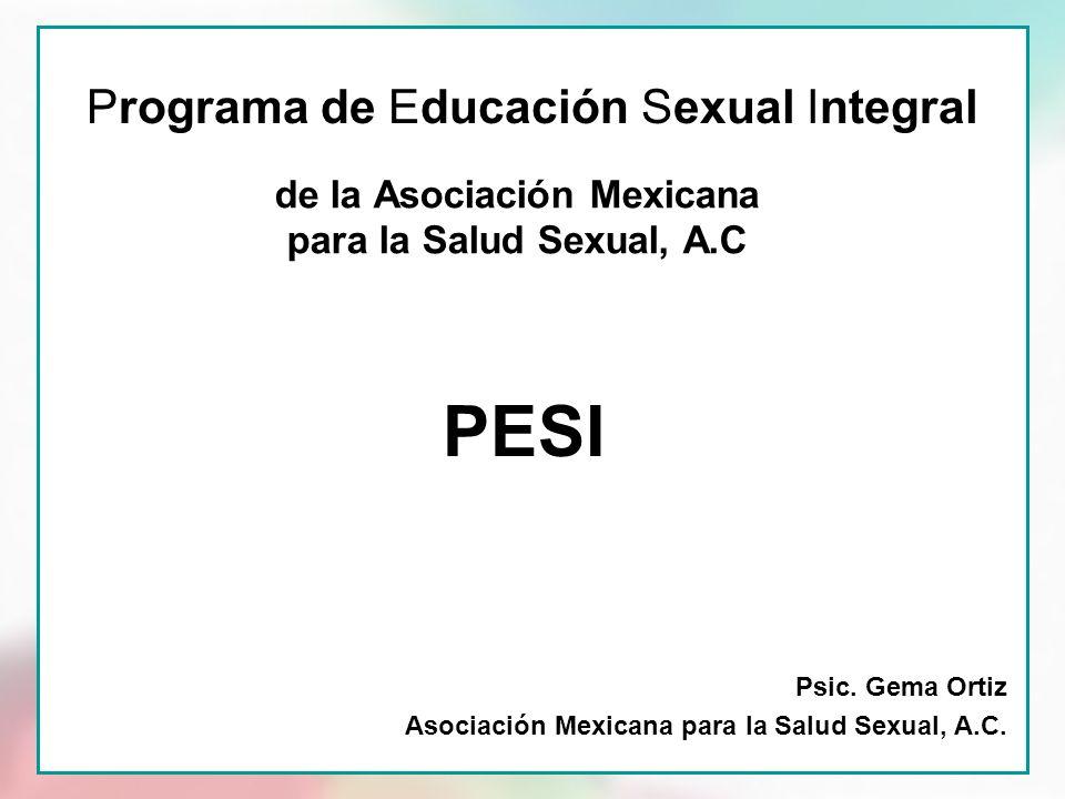 Programa de Educación Sexual Integral de la Asociación Mexicana para la Salud Sexual, A.C Psic. Gema Ortiz Asociación Mexicana para la Salud Sexual, A