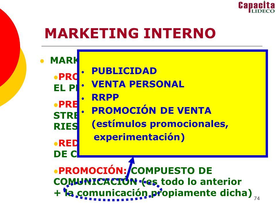 74 MARKETING INTERNO MARKETING MIX: PRODUCTO: EL FUTURO DESEADO + EL PROCESO DE CAMBIO PRECIO: ESFUERZO, CAPACITACIÓN, STRESS, DUDAS, INCERTIDUMBRE, RIESGOS REDES DE DISTRIBUCIÓN: AGENTES DE CAMBIO PROMOCIÓN: COMPUESTO DE COMUNICACIÓN (es todo lo anterior + la comunicación propiamente dicha) PUBLICIDAD VENTA PERSONAL RRPP PROMOCIÓN DE VENTA (estímulos promocionales, experimentación)