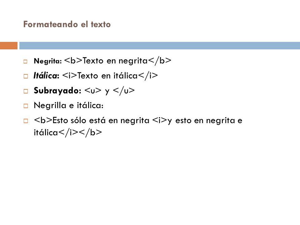 Formateando el texto Negrita: Texto en negrita Itálica: Texto en itálica Subrayado: y Negrilla e itálica: Esto sólo está en negrita y esto en negrita