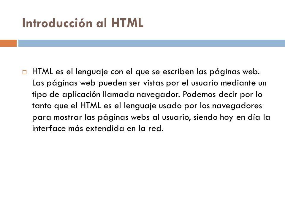 Introducción al HTML HTML es el lenguaje con el que se escriben las páginas web. Las páginas web pueden ser vistas por el usuario mediante un tipo de