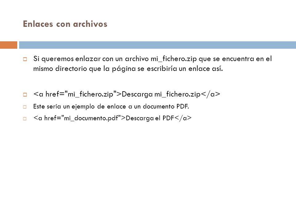 Enlaces con archivos Si queremos enlazar con un archivo mi_fichero.zip que se encuentra en el mismo directorio que la página se escribiría un enlace así.