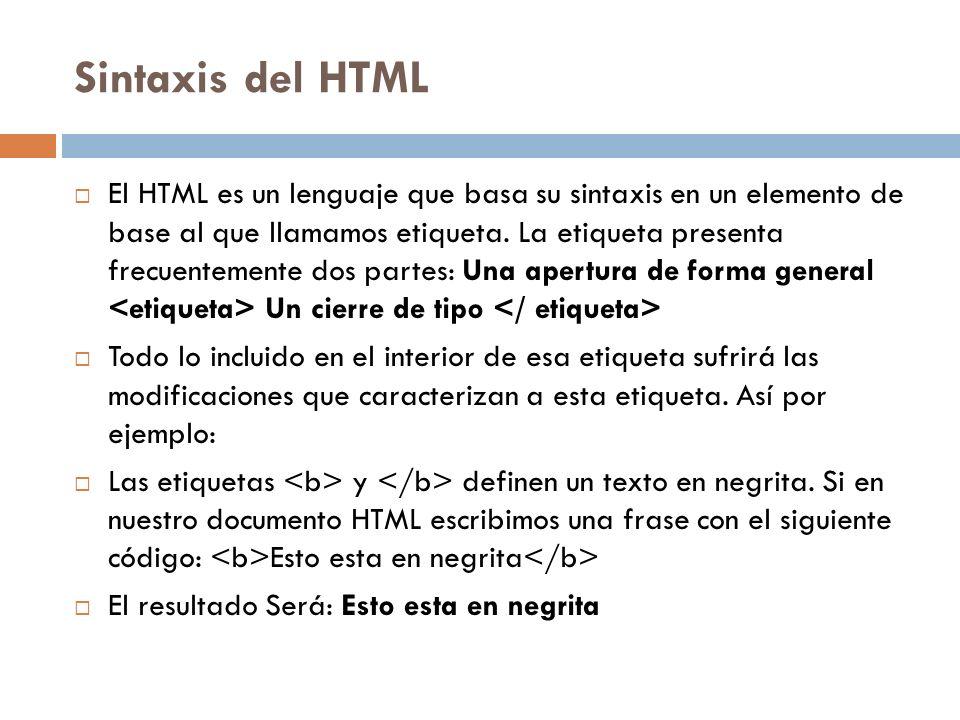 Sintaxis del HTML El HTML es un lenguaje que basa su sintaxis en un elemento de base al que llamamos etiqueta. La etiqueta presenta frecuentemente dos