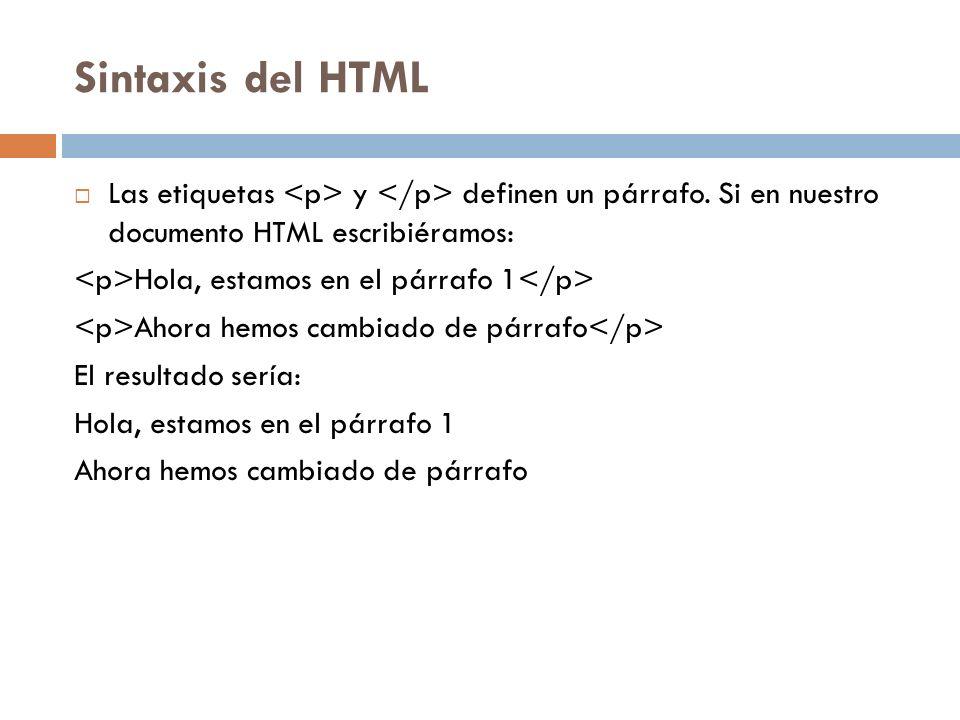 Sintaxis del HTML Las etiquetas y definen un párrafo. Si en nuestro documento HTML escribiéramos: Hola, estamos en el párrafo 1 Ahora hemos cambiado d