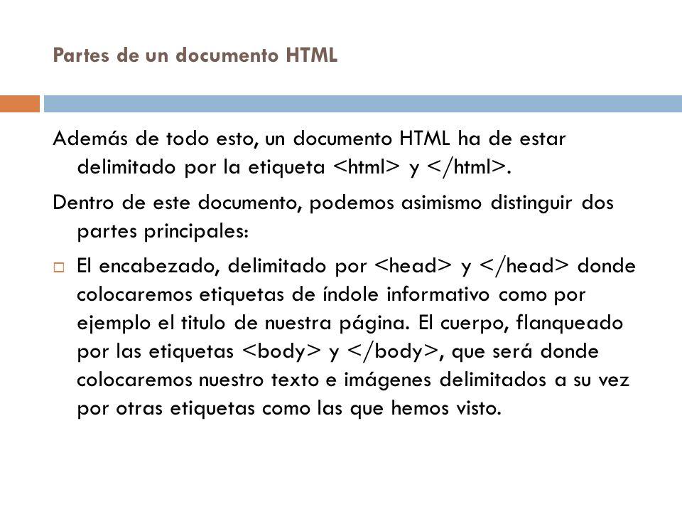 Partes de un documento HTML Además de todo esto, un documento HTML ha de estar delimitado por la etiqueta y. Dentro de este documento, podemos asimism