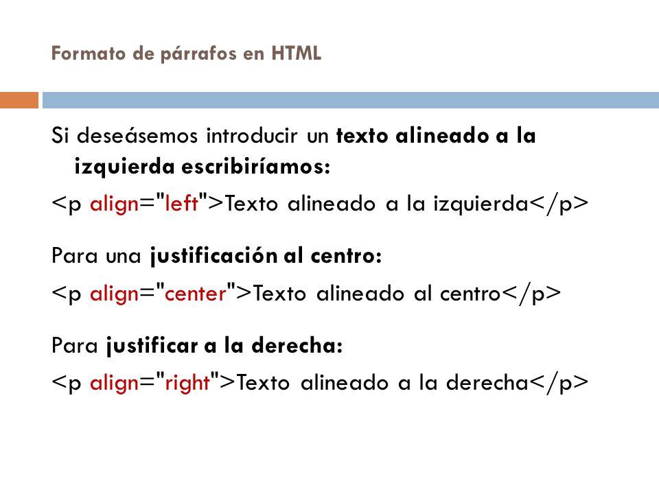 Formato de párrafos en HTML Si deseásemos introducir un texto alineado a la izquierda escribiríamos: Texto alineado a la izquierda Para una justificación al centro: Texto alineado al centro Para justificar a la derecha: Texto alineado a la derecha