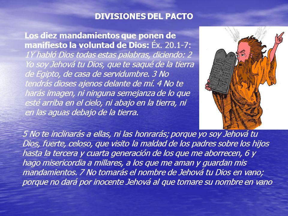 DIVISIONES DEL PACTO Los diez mandamientos que ponen de manifiesto la voluntad de Dios: Éx. 20.1-7: 1Y habló Dios todas estas palabras, diciendo: 2 Yo