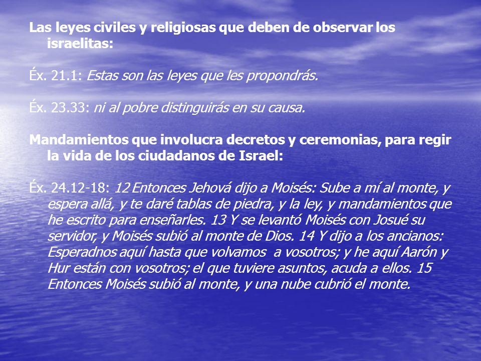Las leyes civiles y religiosas que deben de observar los israelitas: Éx. 21.1: Estas son las leyes que les propondrás. Éx. 23.33: ni al pobre distingu