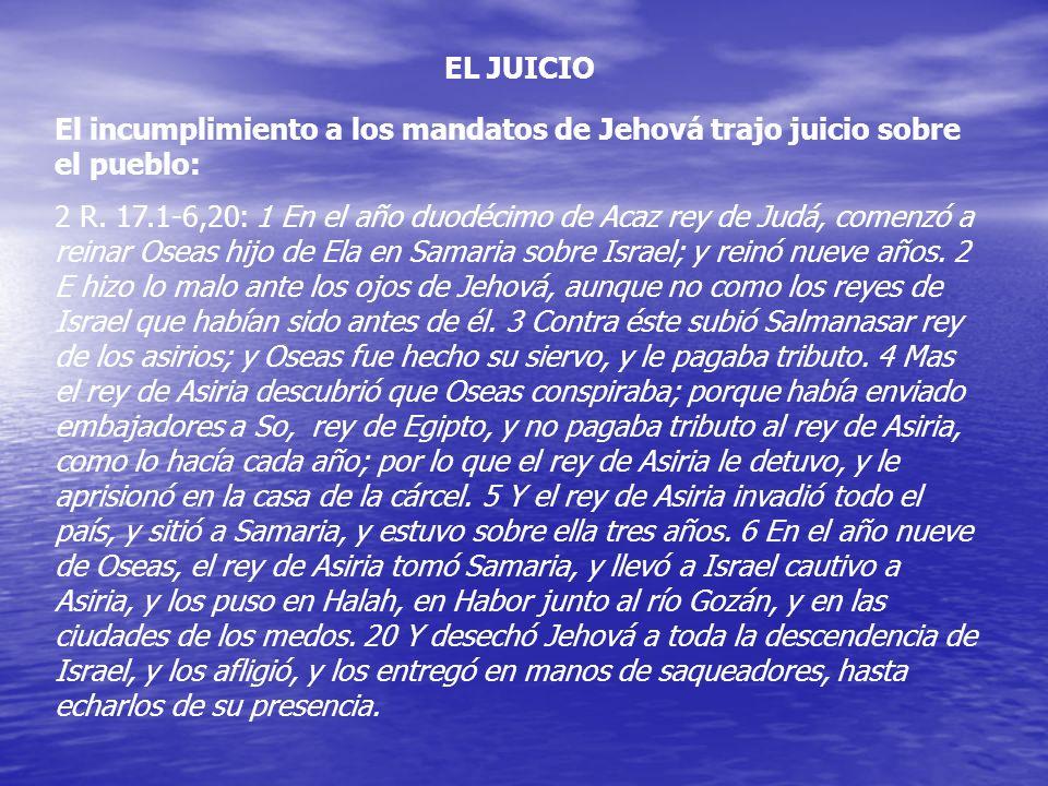 EL JUICIO El incumplimiento a los mandatos de Jehová trajo juicio sobre el pueblo: 2 R. 17.1-6,20: 1 En el año duodécimo de Acaz rey de Judá, comenzó