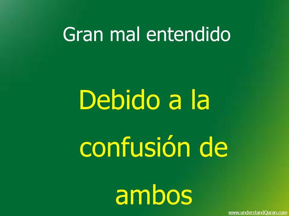 www.understandQuran.com Gran mal entendido Debido a la confusión de ambos