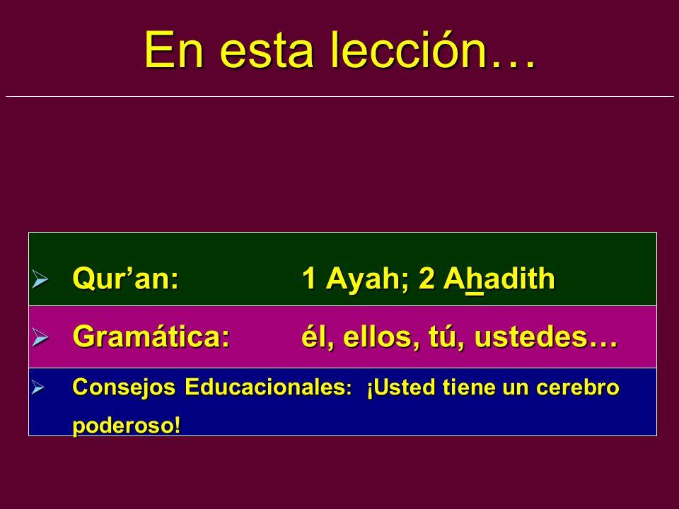 En esta lección… Quran:1 Ayah; 2 Ahadith Quran:1 Ayah; 2 Ahadith Gramática:él, ellos, tú, ustedes… Gramática:él, ellos, tú, ustedes… Consejos Educacio