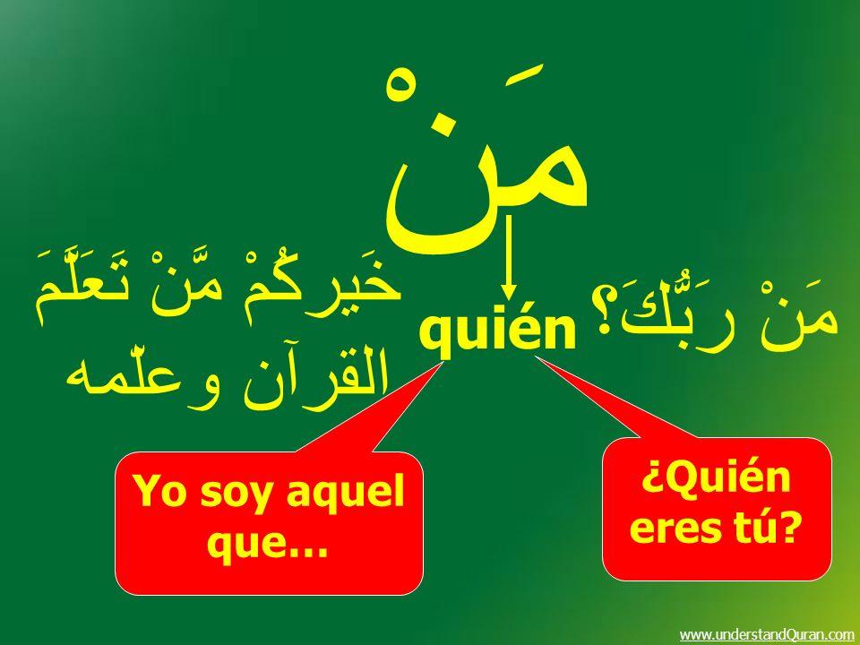 www.understandQuran.com مَنْ quién ¿Quién eres tú? Yo soy aquel que… مَنْ رَبُّكَ؟ خَيركُمْ مَّنْ تَعَلَّمَ القرآن وعلّمه