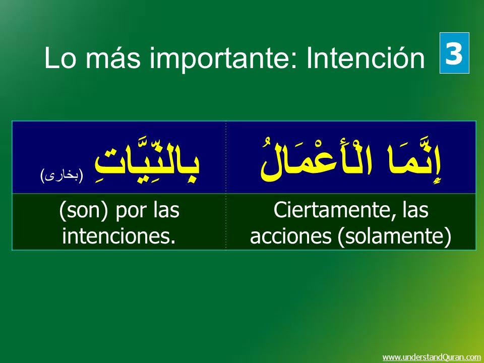 www.understandQuran.com إِنَّمَا الْأَعْمَالُ بِالنِّيَّاتِ ( بخارى ) Ciertamente, las acciones (solamente) (son) por las intenciones. 3 Lo más import