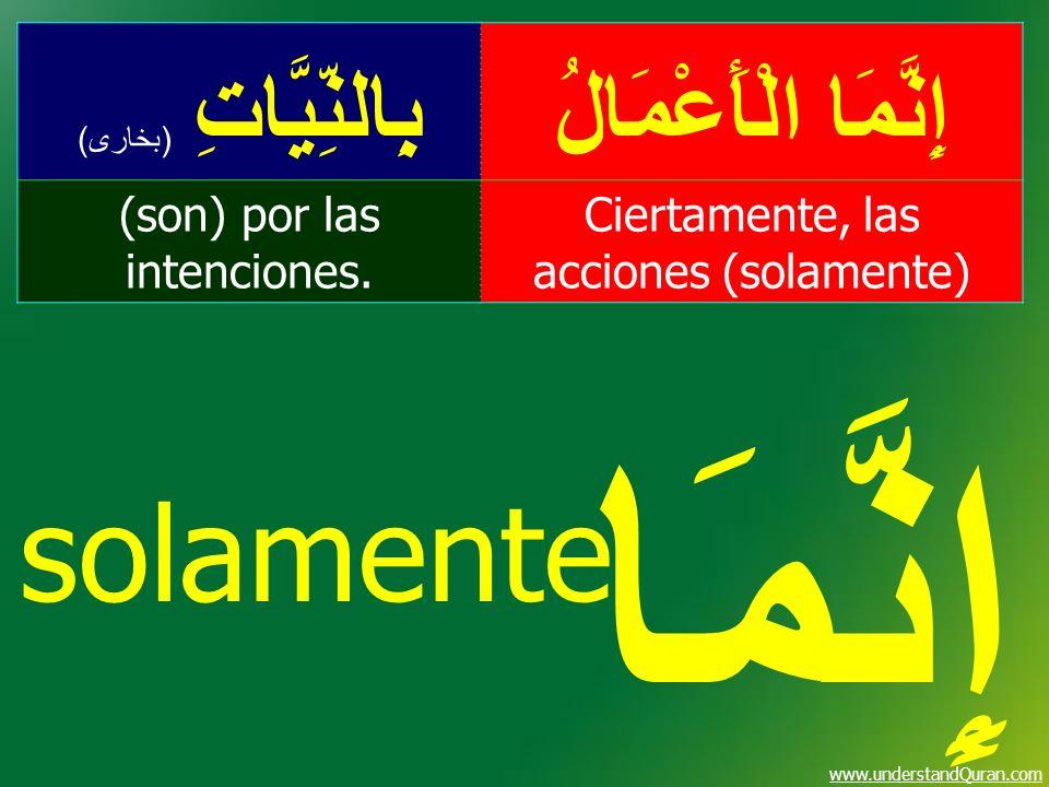 www.understandQuran.com solamente إِنَّمَا الْأَعْمَالُبِالنِّيَّاتِ ( بخارى ) Ciertamente, las acciones (solamente) (son) por las intenciones. إِنَّم