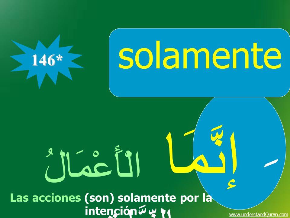 www.understandQuran.com solamente إنَّمَا الْأَعْمَالُ بِالنِّيَّاتِ 146* ِ Las acciones (son) solamente por la intención