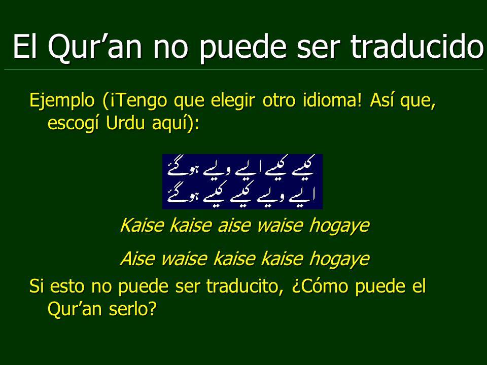 El Quran no puede ser traducido Ejemplo (¡Tengo que elegir otro idioma! Así que, escogí Urdu aquí): Kaise kaise aise waise hogaye Aise waise kaise kai