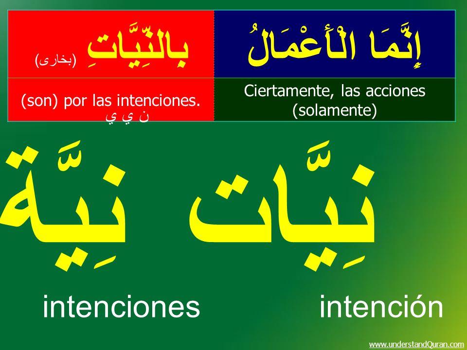 www.understandQuran.com إِنَّمَا الْأَعْمَالُبِالنِّيَّاتِ ( بخارى ) Ciertamente, las acciones (solamente) (son) por las intenciones. ن ي ين ي ي نِيَّ