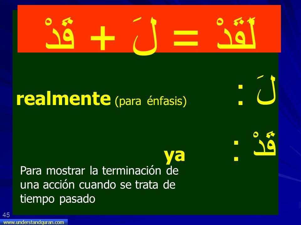 45 www.understandquran.com لَ : realmente (para énfasis) قَدْ : ya لَقَدْ = لَ + قَدْ Para mostrar la terminación de una acción cuando se trata de tie