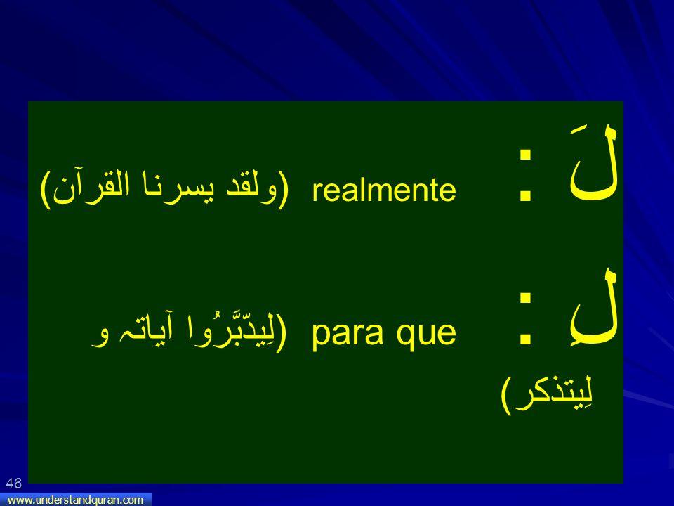 46 www.understandquran.com لَ : realmente (ولقد يسرنا القرآن) لِ : para que (لِيدّبَّرُوا آياتہ و لِيتذكر)