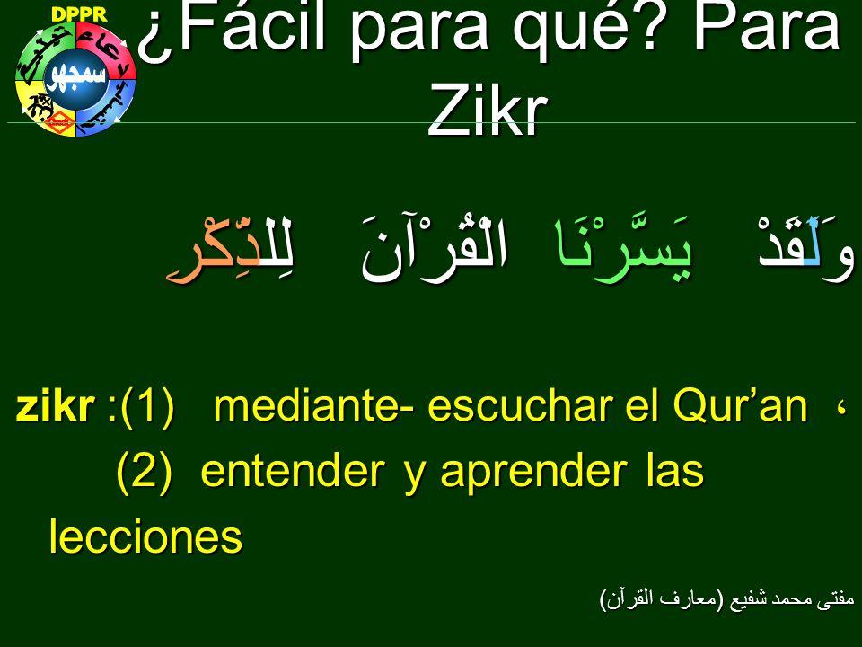 ¿Fácil para qué? Para Zikr وَلَقَدْ يَسَّرْنَا الْقُرْآنَ لِلذِّكْرِ zikr: (1) mediante- escuchar el Quran ، (2) entender y aprender las lecciones (2)