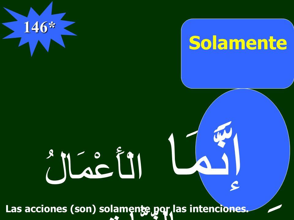 Solamente إنَّمَا الْأَعْمَالُ بِالنِّيَّاتِ 146* َ َّ Las acciones (son) solamente por las intenciones.