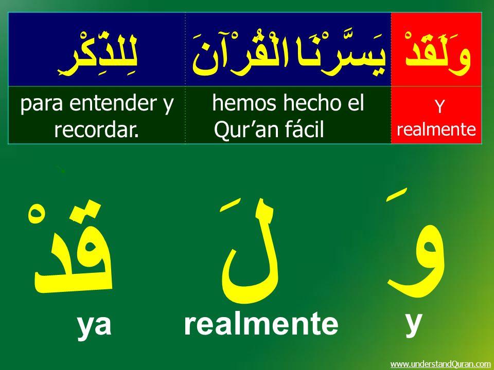 www.understandQuran.com وَلَقَدْيَسَّرْنَا الْقُرْآنَلِلذِّكْرِ Y realmente hemos hecho el Quran fácil para entender y recordar. وَ لَ قَدْ yarealment