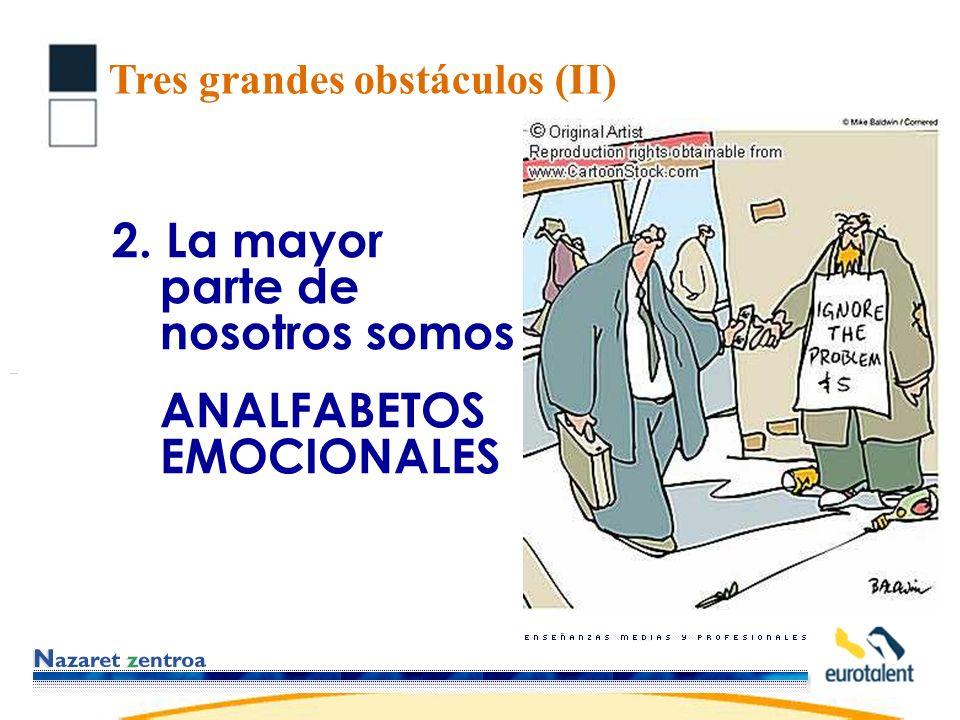 Tres grandes obstáculos (II) 2. La mayor parte de nosotros somos ANALFABETOS EMOCIONALES